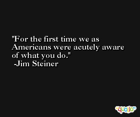 For the first time we as Americans were acutely aware of what you do. -Jim Steiner
