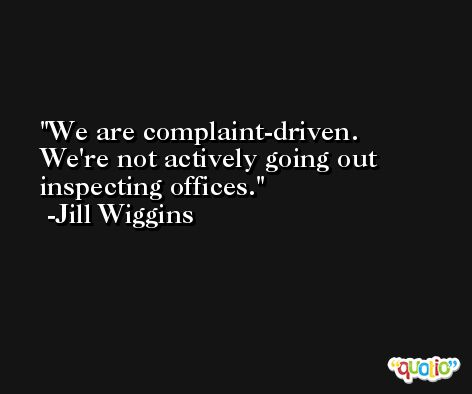 We are complaint-driven. We're not actively going out inspecting offices. -Jill Wiggins