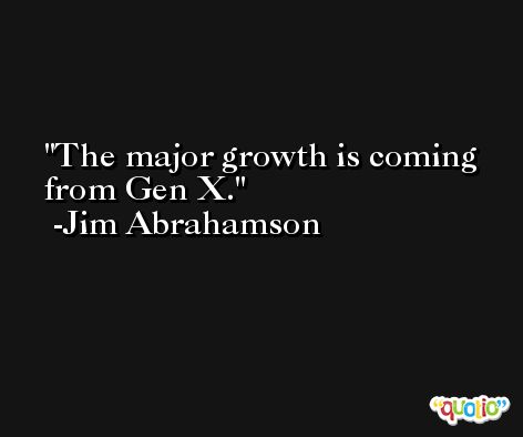The major growth is coming from Gen X. -Jim Abrahamson