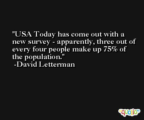 USA Today has come out with a new survey - apparently, three out of every four people make up 75% of the population. -David Letterman