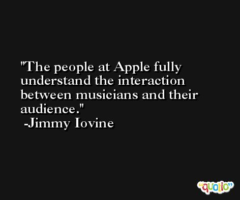 The people at Apple fully understand the interaction between musicians and their audience. -Jimmy Iovine