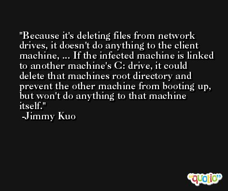 Because it's deleting files from network drives, it doesn't do anything to the client machine, ... If the infected machine is linked to another machine's C: drive, it could delete that machines root directory and prevent the other machine from booting up, but won't do anything to that machine itself. -Jimmy Kuo
