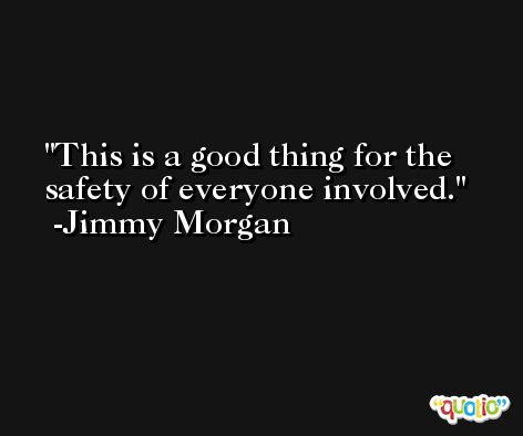 This is a good thing for the safety of everyone involved. -Jimmy Morgan