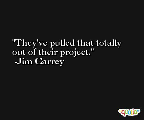 They've pulled that totally out of their project. -Jim Carrey