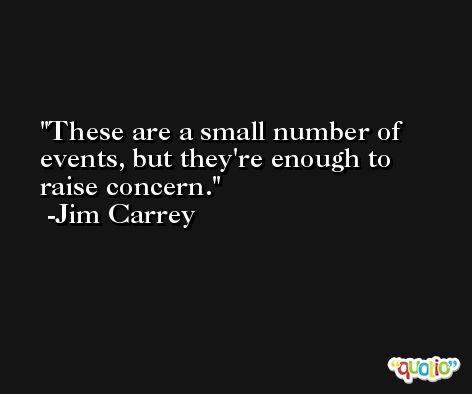 These are a small number of events, but they're enough to raise concern. -Jim Carrey