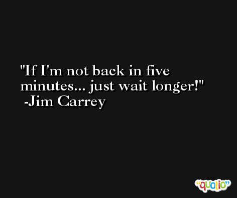 If I'm not back in five minutes... just wait longer! -Jim Carrey