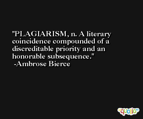 PLAGIARISM, n. A literary coincidence compounded of a discreditable priority and an honorable subsequence. -Ambrose Bierce