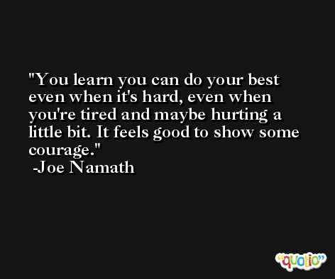 You learn you can do your best even when it's hard, even when you're tired and maybe hurting a little bit. It feels good to show some courage. -Joe Namath