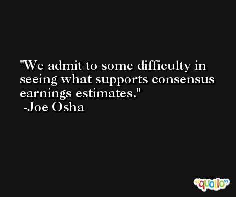 We admit to some difficulty in seeing what supports consensus earnings estimates. -Joe Osha