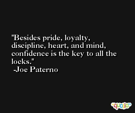 Besides pride, loyalty, discipline, heart, and mind, confidence is the key to all the locks. -Joe Paterno