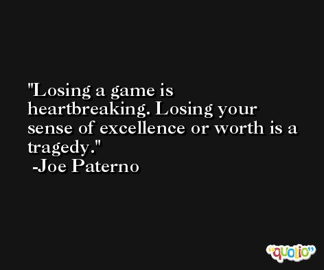 Losing a game is heartbreaking. Losing your sense of excellence or worth is a tragedy. -Joe Paterno