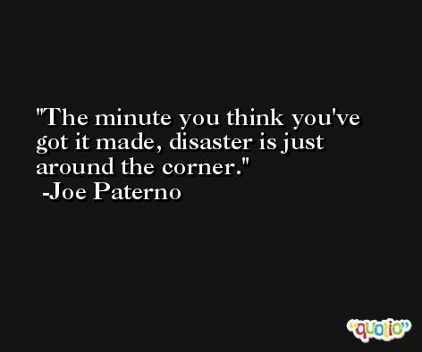 The minute you think you've got it made, disaster is just around the corner. -Joe Paterno