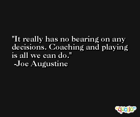 It really has no bearing on any decisions. Coaching and playing is all we can do. -Joe Augustine