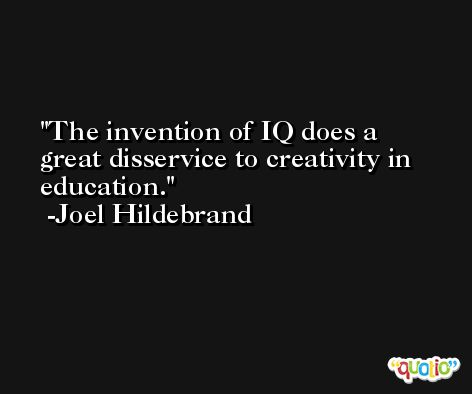 The invention of IQ does a great disservice to creativity in education. -Joel Hildebrand
