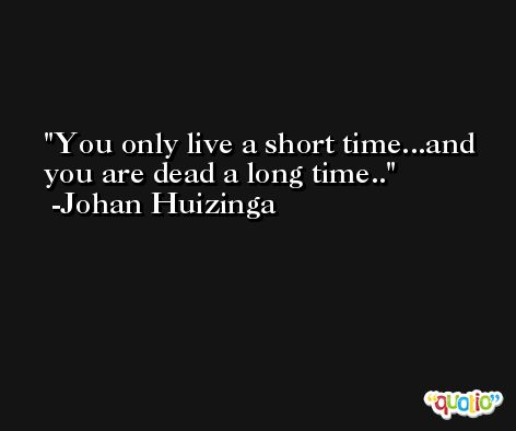 You only live a short time...and you are dead a long time.. -Johan Huizinga