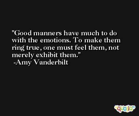 Good manners have much to do with the emotions. To make them ring true, one must feel them, not merely exhibit them. -Amy Vanderbilt