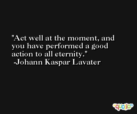 Act well at the moment, and you have performed a good action to all eternity. -Johann Kaspar Lavater