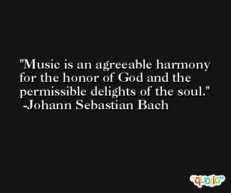 Music is an agreeable harmony for the honor of God and the permissible delights of the soul. -Johann Sebastian Bach