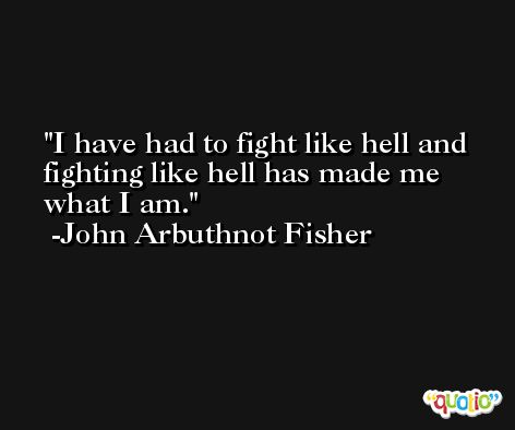 I have had to fight like hell and fighting like hell has made me what I am. -John Arbuthnot Fisher