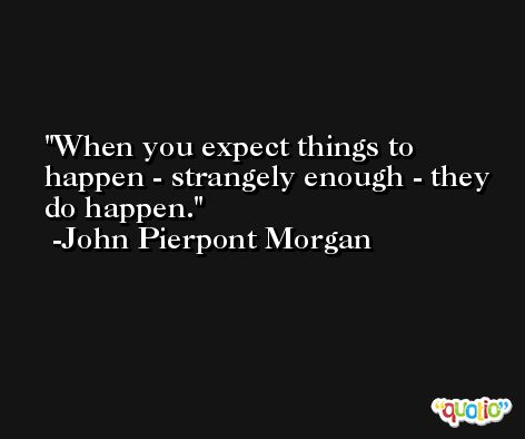 When you expect things to happen - strangely enough - they do happen. -John Pierpont Morgan