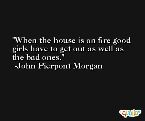 When the house is on fire good girls have to get out as well as the bad ones. -John Pierpont Morgan