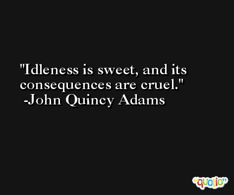 Idleness is sweet, and its consequences are cruel. -John Quincy Adams