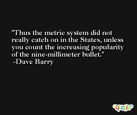 Thus the metric system did not really catch on in the States, unless you count the increasing popularity of the nine-millimeter bullet. -Dave Barry