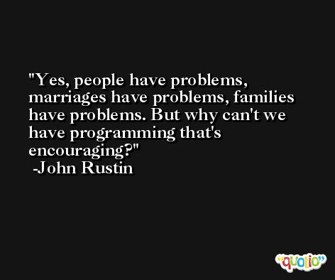 Yes, people have problems, marriages have problems, families have problems. But why can't we have programming that's encouraging? -John Rustin