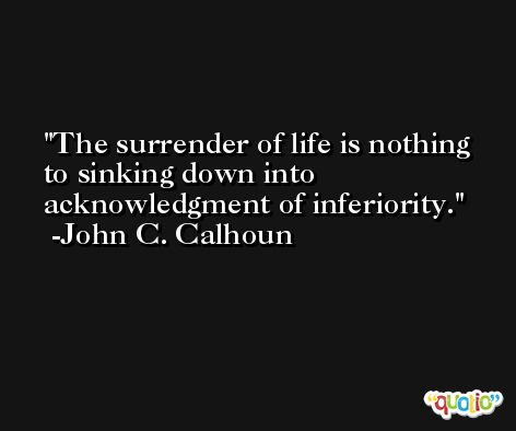 The surrender of life is nothing to sinking down into acknowledgment of inferiority. -John C. Calhoun