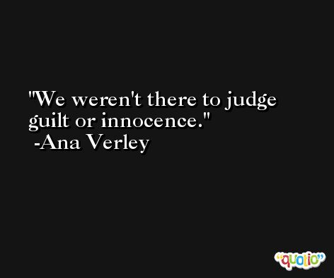 We weren't there to judge guilt or innocence. -Ana Verley