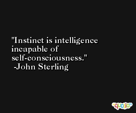 Instinct is intelligence incapable of self-consciousness. -John Sterling