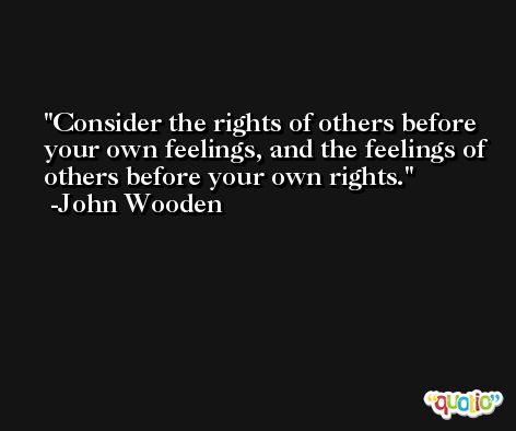 Consider the rights of others before your own feelings, and the feelings of others before your own rights. -John Wooden