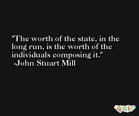 The worth of the state, in the long run, is the worth of the individuals composing it. -John Stuart Mill