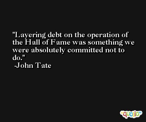 Layering debt on the operation of the Hall of Fame was something we were absolutely committed not to do. -John Tate