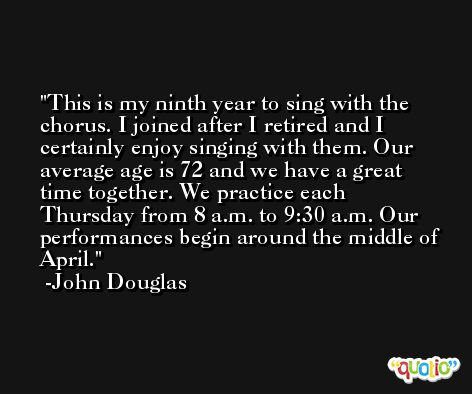 This is my ninth year to sing with the chorus. I joined after I retired and I certainly enjoy singing with them. Our average age is 72 and we have a great time together. We practice each Thursday from 8 a.m. to 9:30 a.m. Our performances begin around the middle of April. -John Douglas