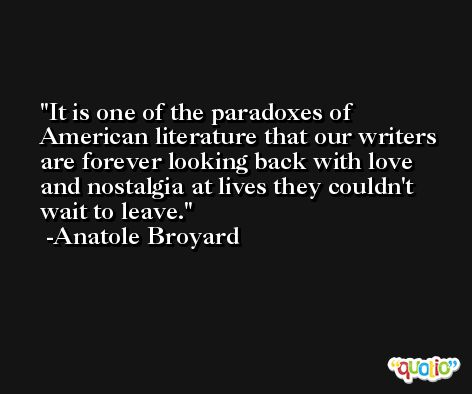 It is one of the paradoxes of American literature that our writers are forever looking back with love and nostalgia at lives they couldn't wait to leave. -Anatole Broyard