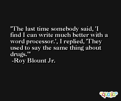The last time somebody said, 'I find I can write much better with a word processor.', I replied, 'They used to say the same thing about drugs.' -Roy Blount Jr.