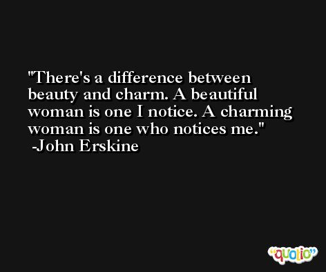 There's a difference between beauty and charm. A beautiful woman is one I notice. A charming woman is one who notices me. -John Erskine