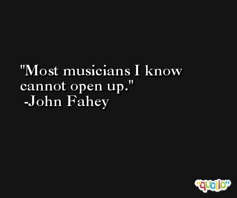 Most musicians I know cannot open up. -John Fahey
