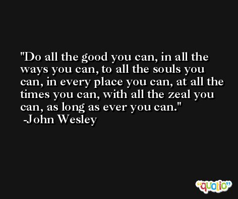 Do all the good you can, in all the ways you can, to all the souls you can, in every place you can, at all the times you can, with all the zeal you can, as long as ever you can. -John Wesley