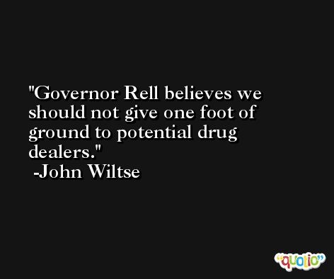 Governor Rell believes we should not give one foot of ground to potential drug dealers. -John Wiltse