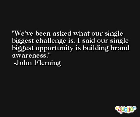We've been asked what our single biggest challenge is. I said our single biggest opportunity is building brand awareness. -John Fleming