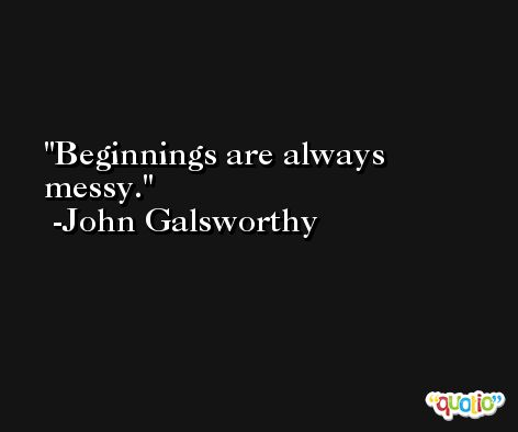 Beginnings are always messy. -John Galsworthy