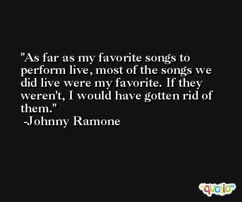 As far as my favorite songs to perform live, most of the songs we did live were my favorite. If they weren't, I would have gotten rid of them. -Johnny Ramone