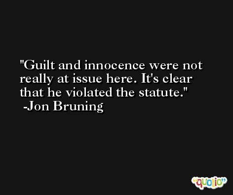 Guilt and innocence were not really at issue here. It's clear that he violated the statute. -Jon Bruning