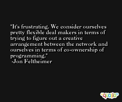 It's frustrating. We consider ourselves pretty flexible deal makers in terms of trying to figure out a creative arrangement between the network and ourselves in terms of co-ownership of programming. -Jon Feltheimer