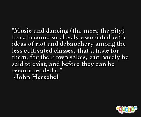 Music and dancing (the more the pity) have become so closely associated with ideas of riot and debauchery among the less cultivated classes, that a taste for them, for their own sakes, can hardly be said to exist, and before they can be recommended a. -John Herschel