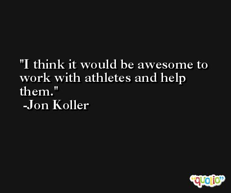 I think it would be awesome to work with athletes and help them. -Jon Koller