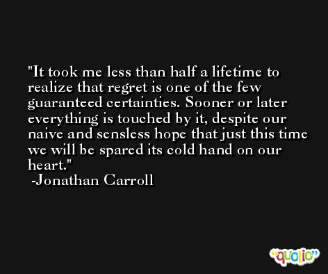 It took me less than half a lifetime to realize that regret is one of the few guaranteed certainties. Sooner or later everything is touched by it, despite our naive and sensless hope that just this time we will be spared its cold hand on our heart. -Jonathan Carroll