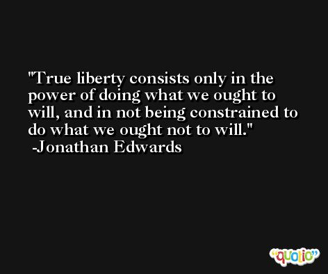 True liberty consists only in the power of doing what we ought to will, and in not being constrained to do what we ought not to will. -Jonathan Edwards